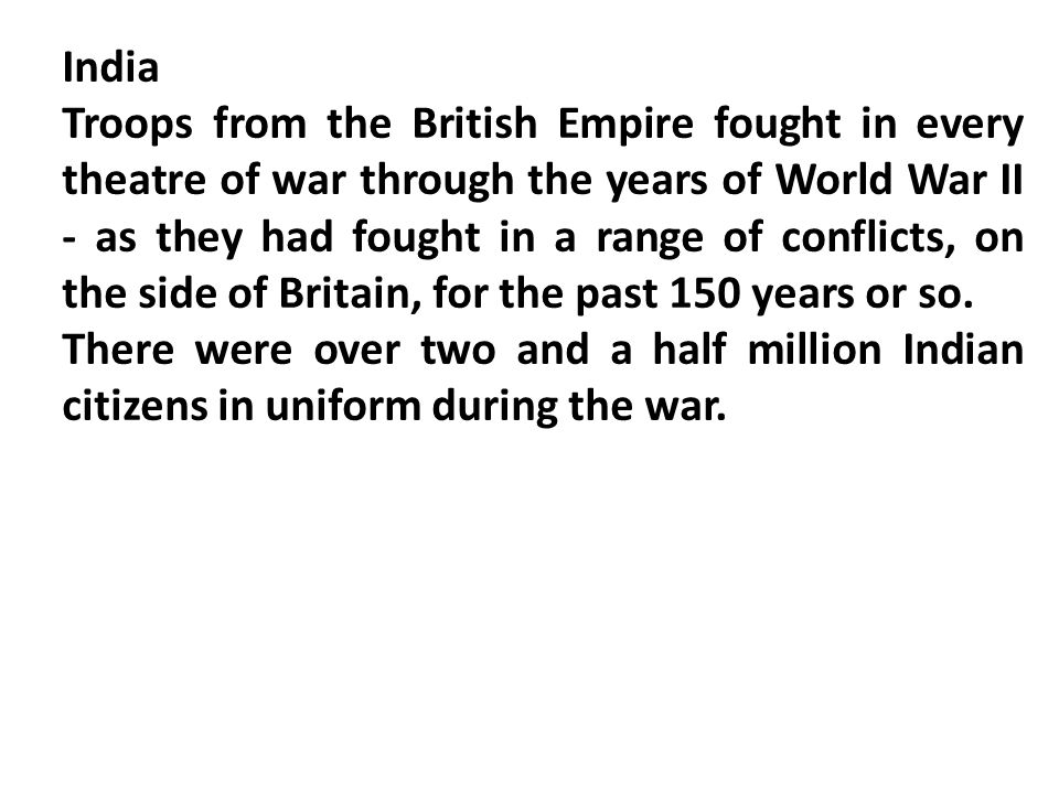 India Troops from the British Empire fought in every theatre of war through the years of World War II - as they had fought in a range of conflicts, on the side of Britain, for the past 150 years or so.