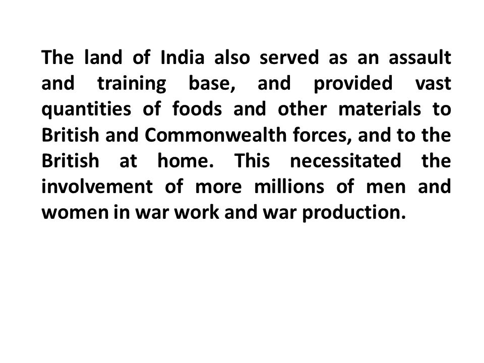 The land of India also served as an assault and training base, and provided vast quantities of foods and other materials to British and Commonwealth forces, and to the British at home.