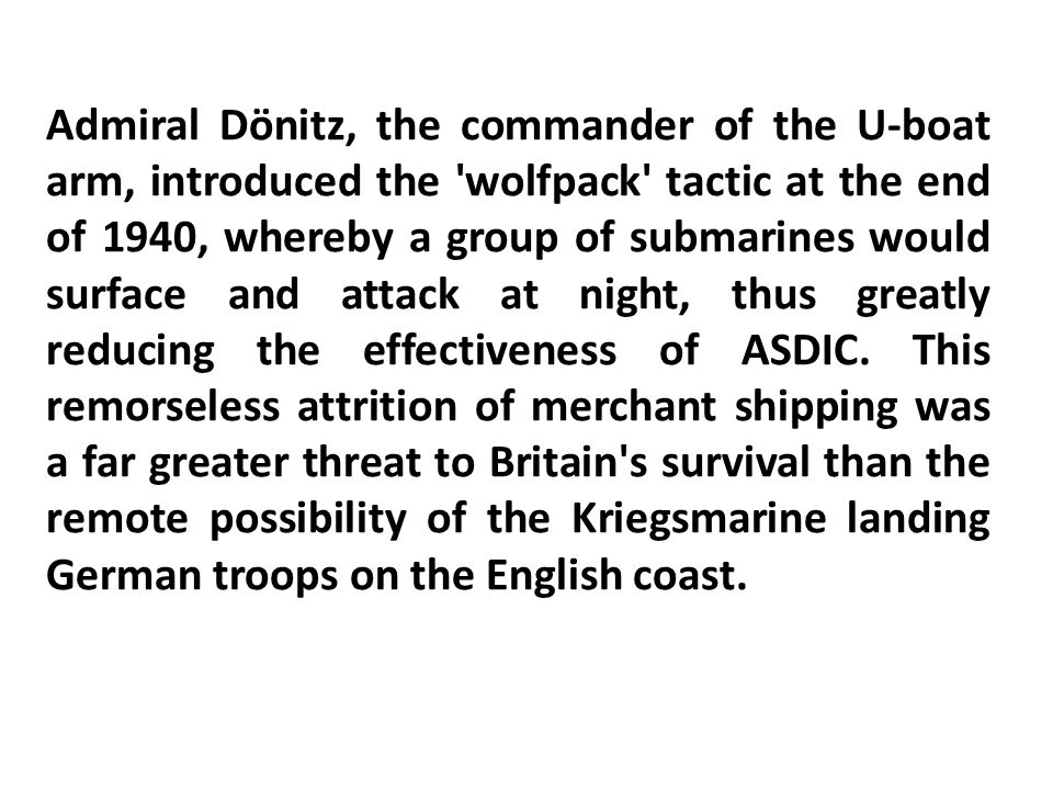 Admiral Dönitz, the commander of the U-boat arm, introduced the wolfpack tactic at the end of 1940, whereby a group of submarines would surface and attack at night, thus greatly reducing the effectiveness of ASDIC.