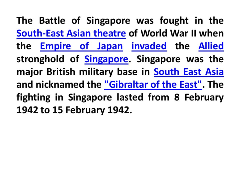 The Battle of Singapore was fought in the South-East Asian theatre of World War II when the Empire of Japan invaded the Allied stronghold of Singapore.