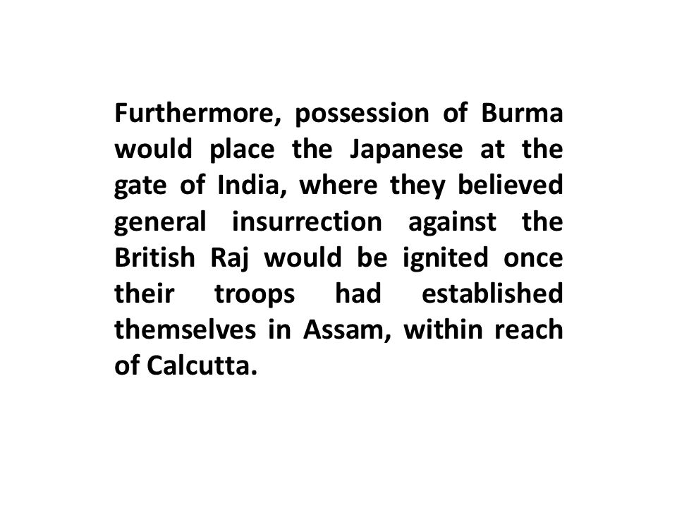 Furthermore, possession of Burma would place the Japanese at the gate of India, where they believed general insurrection against the British Raj would be ignited once their troops had established themselves in Assam, within reach of Calcutta.
