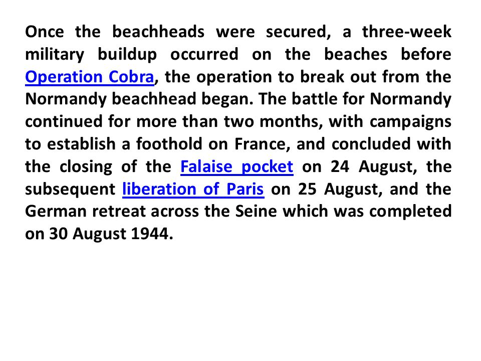 Once the beachheads were secured, a three-week military buildup occurred on the beaches before Operation Cobra, the operation to break out from the Normandy beachhead began.