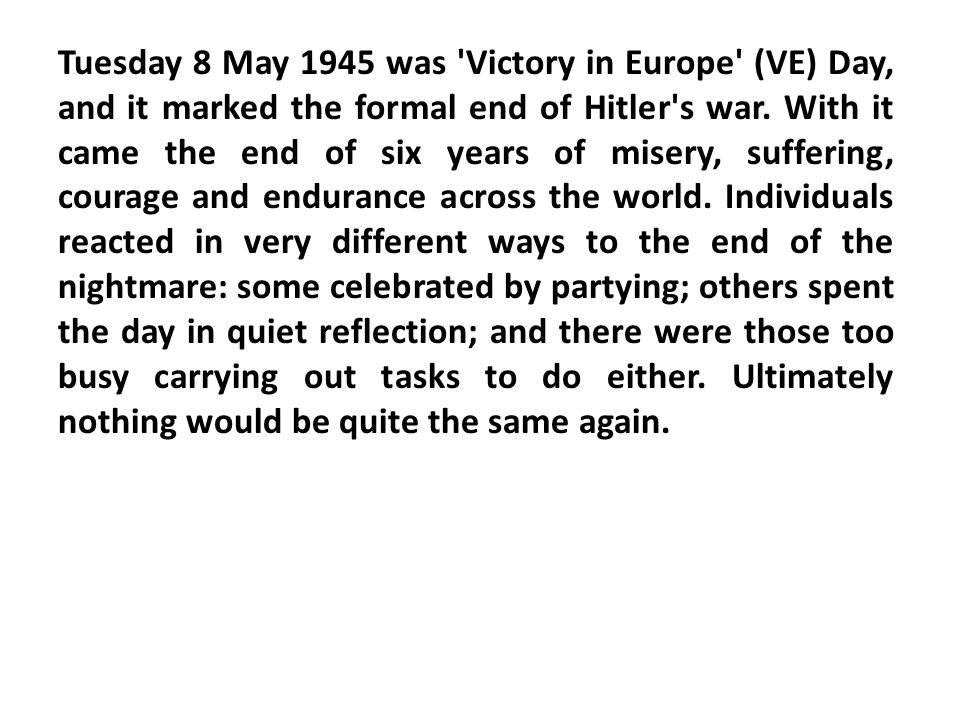 Tuesday 8 May 1945 was Victory in Europe (VE) Day, and it marked the formal end of Hitler s war.