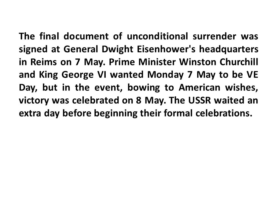 The final document of unconditional surrender was signed at General Dwight Eisenhower s headquarters in Reims on 7 May.