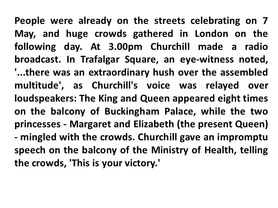 People were already on the streets celebrating on 7 May, and huge crowds gathered in London on the following day.
