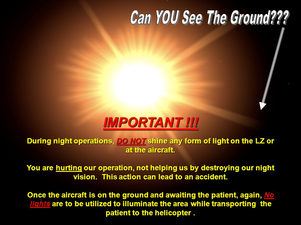 IMPORTANT !!! During night operations, DO NOT shine any form of light on the LZ or at the aircraft. You are hurting our operation, not helping us by d