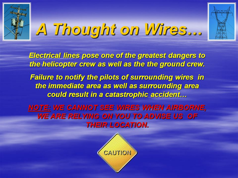 A Thought on Wires… Electrical lines pose one of the greatest dangers to the helicopter crew as well as the the ground crew. Failure to notify the pil