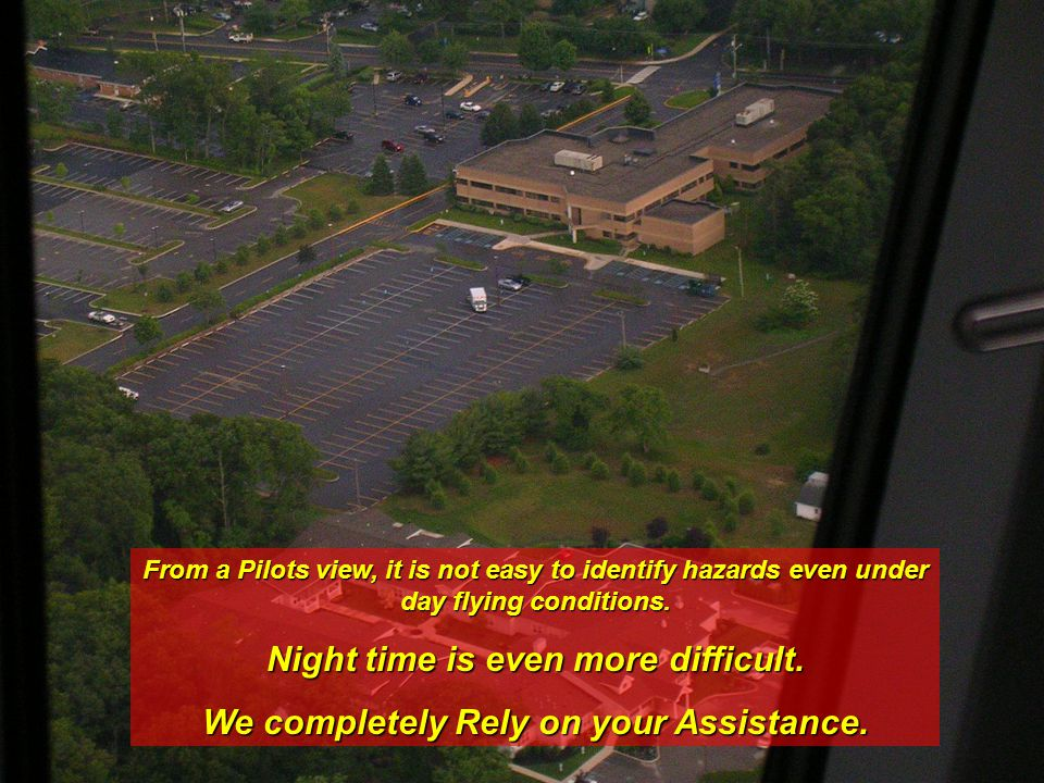 From a Pilots view, it is not easy to identify hazards even under day flying conditions. Night time is even more difficult. We completely Rely on your