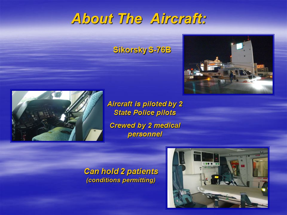 About The Aircraft: Sikorsky S-76B Aircraft is piloted by 2 State Police pilots Crewed by 2 medical personnel Can hold 2 patients (conditions permitti