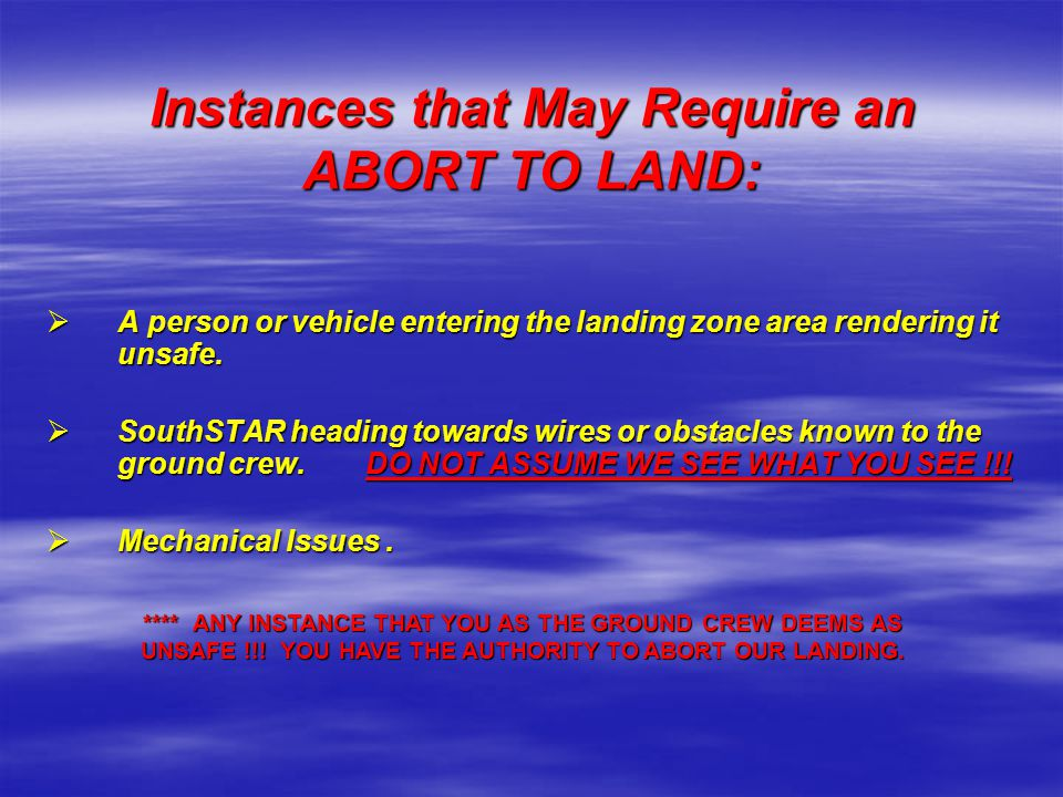Instances that May Require an ABORT TO LAND:  A person or vehicle entering the landing zone area rendering it unsafe.  SouthSTAR heading towards wir
