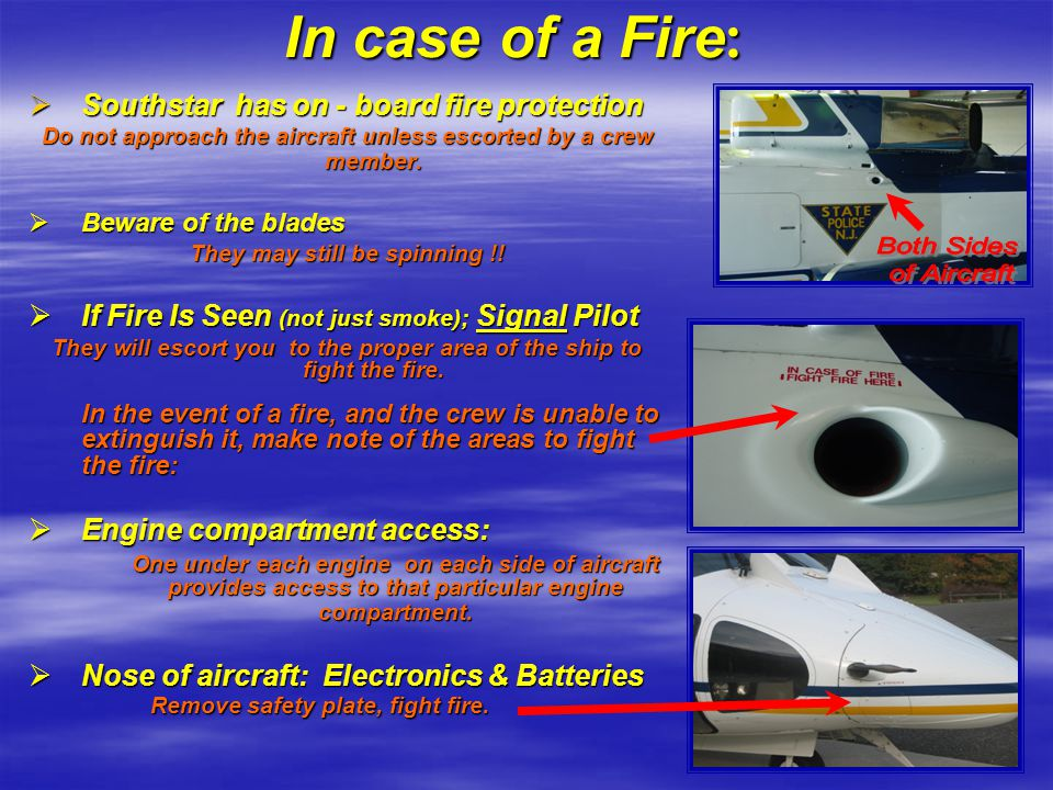 In case of a Fire :  Southstar has on - board fire protection Do not approach the aircraft unless escorted by a crew member.  Beware of the blades T