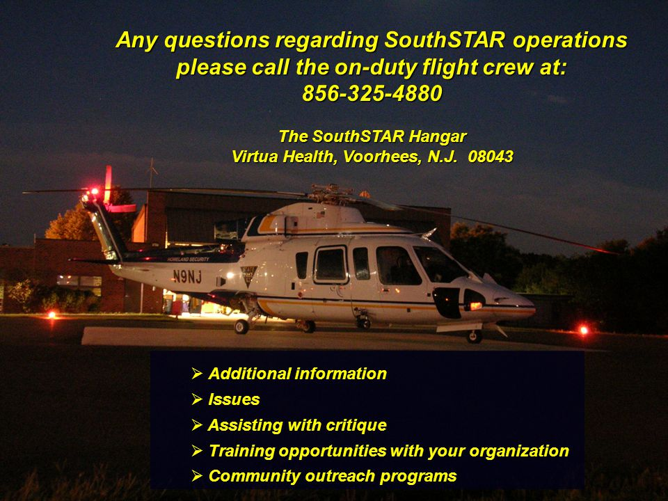 Any questions regarding SouthSTAR operations please call the on-duty flight crew at: 856-325-4880 The SouthSTAR Hangar Virtua Health, Voorhees, N.J. 0