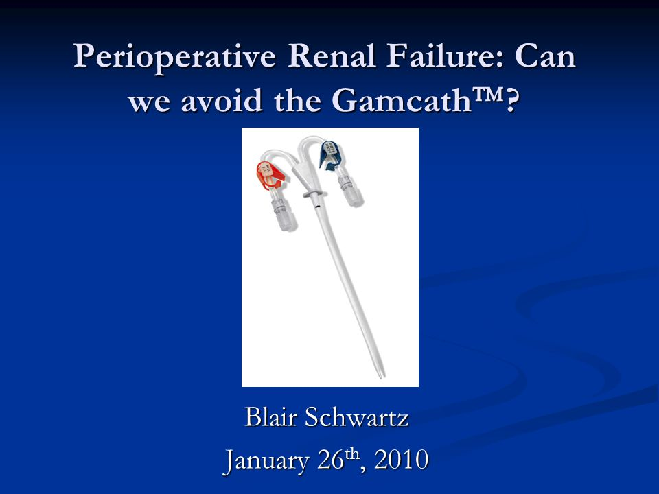 Perioperative Renal Failure: Can we avoid the Gamcath  Blair Schwartz January 26 th, 2010