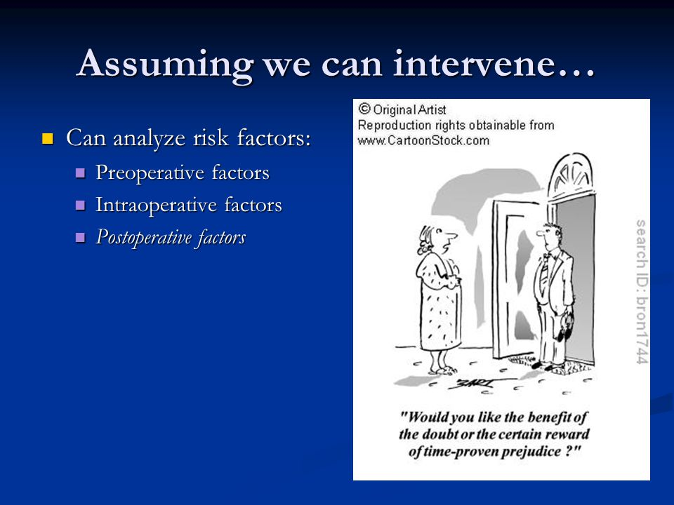 Assuming we can intervene… Can analyze risk factors: Can analyze risk factors: Preoperative factors Preoperative factors Intraoperative factors Intraoperative factors Postoperative factors Postoperative factors
