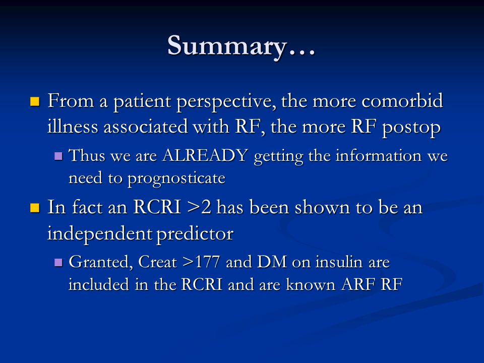 Summary… From a patient perspective, the more comorbid illness associated with RF, the more RF postop From a patient perspective, the more comorbid illness associated with RF, the more RF postop Thus we are ALREADY getting the information we need to prognosticate Thus we are ALREADY getting the information we need to prognosticate In fact an RCRI >2 has been shown to be an independent predictor In fact an RCRI >2 has been shown to be an independent predictor Granted, Creat >177 and DM on insulin are included in the RCRI and are known ARF RF Granted, Creat >177 and DM on insulin are included in the RCRI and are known ARF RF