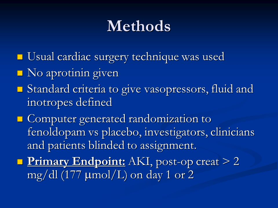 Methods Usual cardiac surgery technique was used Usual cardiac surgery technique was used No aprotinin given No aprotinin given Standard criteria to give vasopressors, fluid and inotropes defined Standard criteria to give vasopressors, fluid and inotropes defined Computer generated randomization to fenoldopam vs placebo, investigators, clinicians and patients blinded to assignment.