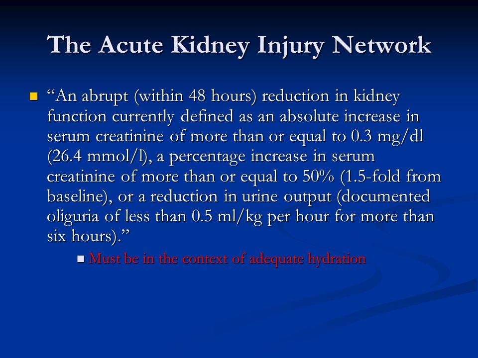 The Acute Kidney Injury Network An abrupt (within 48 hours) reduction in kidney function currently defined as an absolute increase in serum creatinine of more than or equal to 0.3 mg/dl (26.4 mmol/l), a percentage increase in serum creatinine of more than or equal to 50% (1.5-fold from baseline), or a reduction in urine output (documented oliguria of less than 0.5 ml/kg per hour for more than six hours). An abrupt (within 48 hours) reduction in kidney function currently defined as an absolute increase in serum creatinine of more than or equal to 0.3 mg/dl (26.4 mmol/l), a percentage increase in serum creatinine of more than or equal to 50% (1.5-fold from baseline), or a reduction in urine output (documented oliguria of less than 0.5 ml/kg per hour for more than six hours). Must be in the context of adequate hydration Must be in the context of adequate hydration