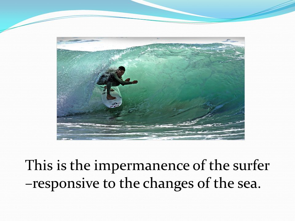 This is the impermanence of the surfer –responsive to the changes of the sea.