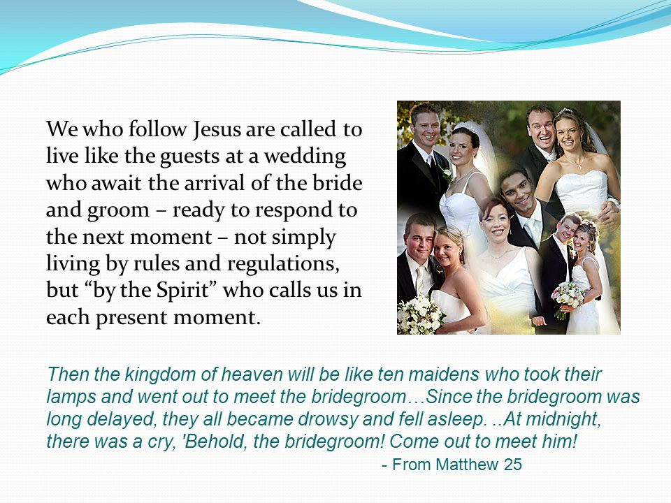 We who follow Jesus are called to live like the guests at a wedding who await the arrival of the bride and groom – ready to respond to the next moment – not simply living by rules and regulations, but by the Spirit who calls us in each present moment.