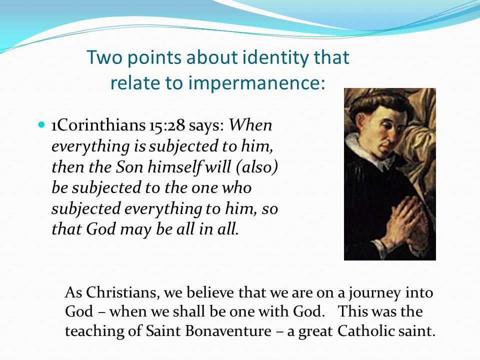 Two points about identity that relate to impermanence: 1Corinthians 15:28 says: When everything is subjected to him, then the Son himself will (also) be subjected to the one who subjected everything to him, so that God may be all in all.