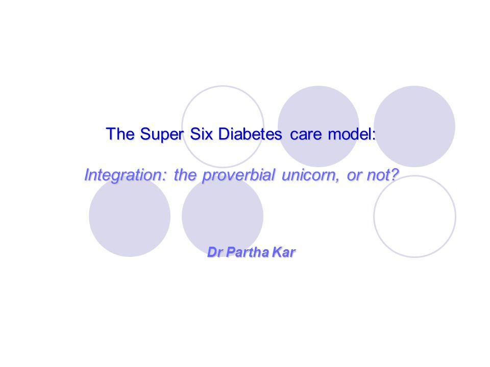 The Super Six Diabetes care model: Integration: the proverbial unicorn, or not? Dr Partha Kar