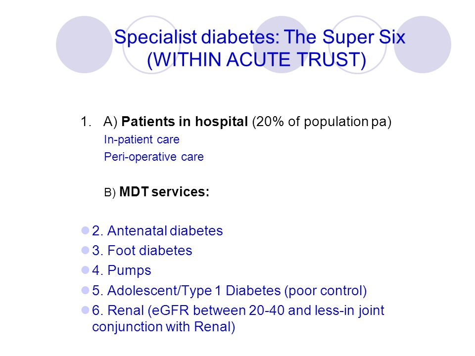 Specialist diabetes: The Super Six (WITHIN ACUTE TRUST) 1. A) Patients in hospital (20% of population pa) In-patient care Peri-operative care B) MDT s