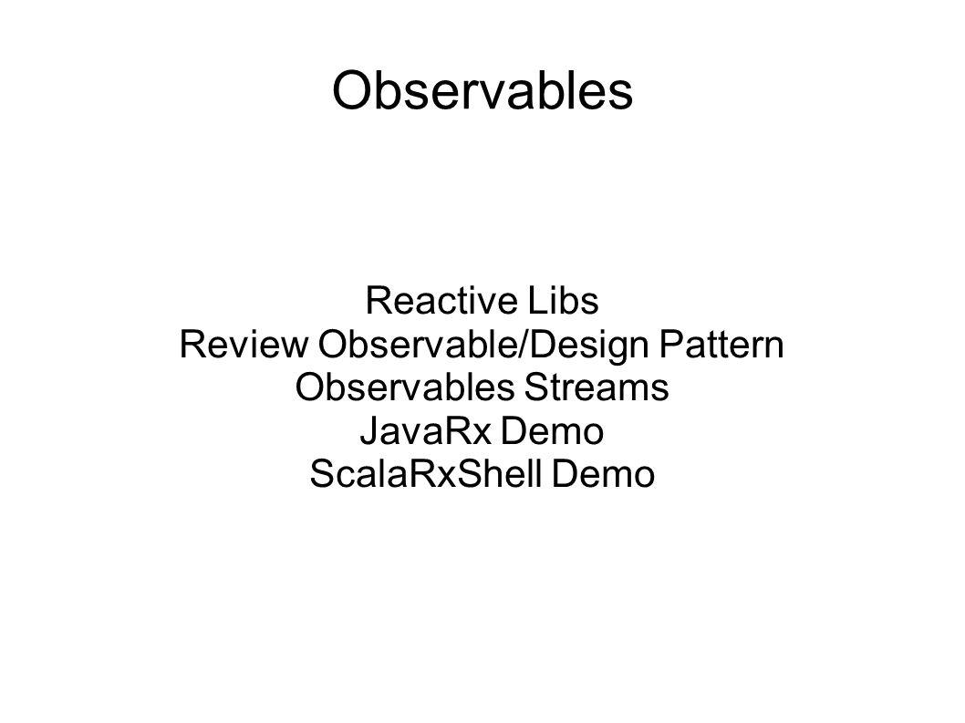 Observables Reactive Libs Review Observable/Design Pattern Observables Streams JavaRx Demo ScalaRxShell Demo