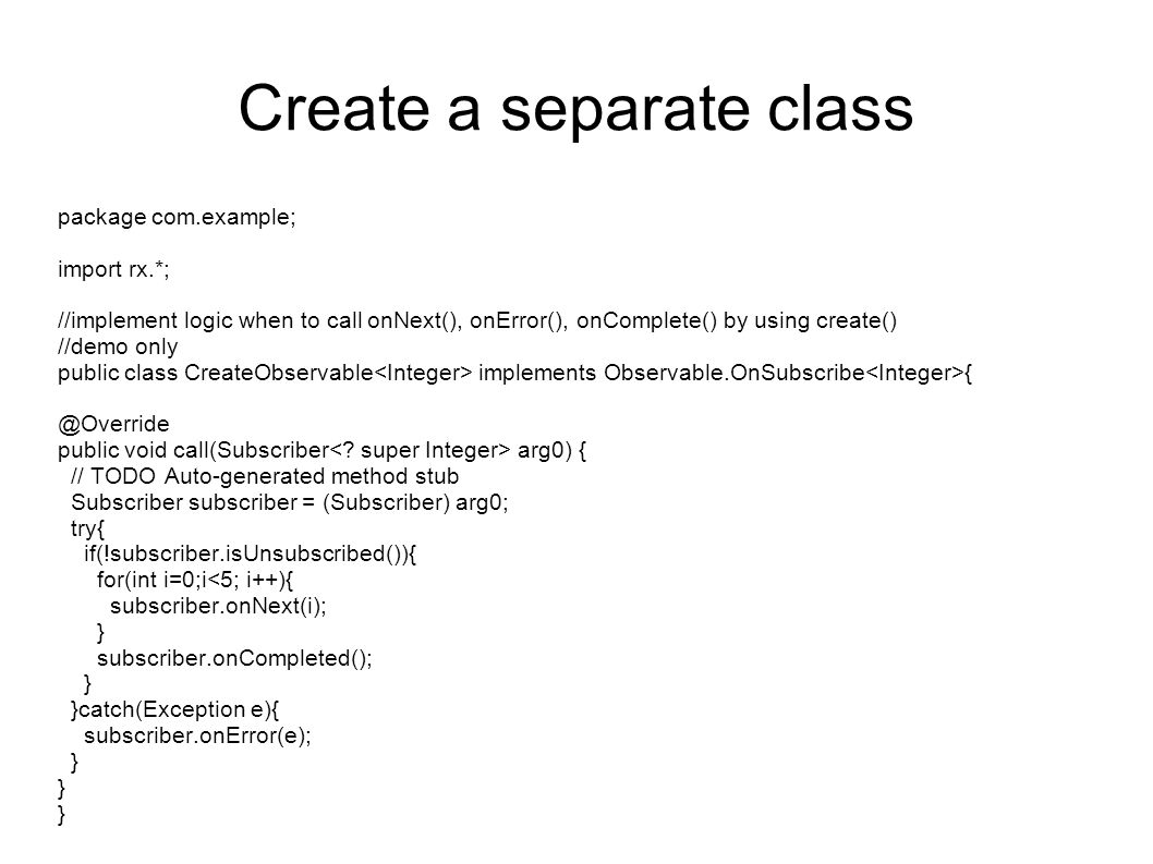 Create a separate class package com.example; import rx.*; //implement logic when to call onNext(), onError(), onComplete() by using create() //demo only public class CreateObservable implements Observable.OnSubscribe { @Override public void call(Subscriber arg0) { // TODO Auto-generated method stub Subscriber subscriber = (Subscriber) arg0; try{ if(!subscriber.isUnsubscribed()){ for(int i=0;i<5; i++){ subscriber.onNext(i); } subscriber.onCompleted(); } }catch(Exception e){ subscriber.onError(e); }