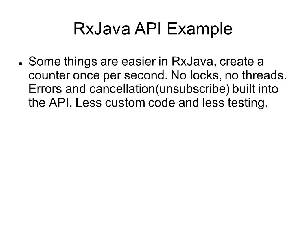 RxJava API Example Some things are easier in RxJava, create a counter once per second.