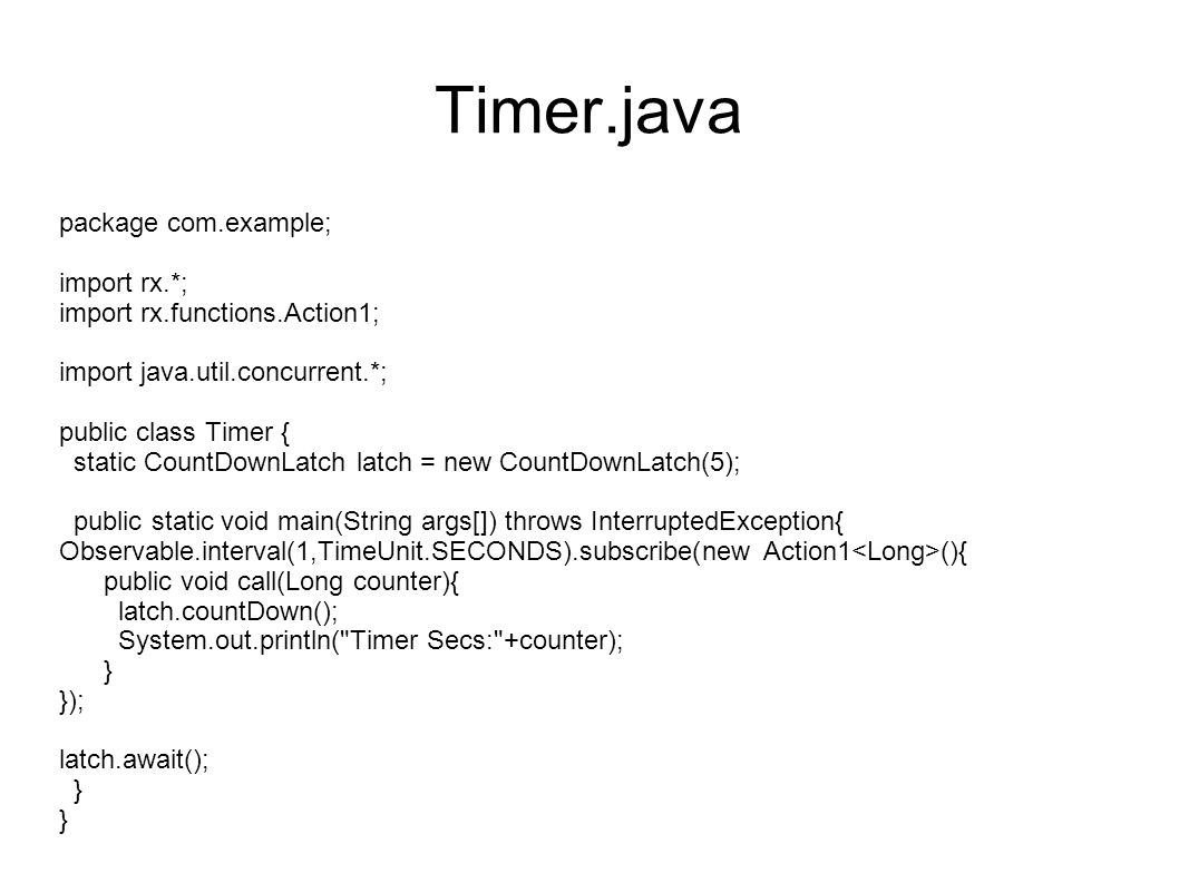 Timer.java package com.example; import rx.*; import rx.functions.Action1; import java.util.concurrent.*; public class Timer { static CountDownLatch latch = new CountDownLatch(5); public static void main(String args[]) throws InterruptedException{ Observable.interval(1,TimeUnit.SECONDS).subscribe(new Action1 (){ public void call(Long counter){ latch.countDown(); System.out.println( Timer Secs: +counter); } }); latch.await(); }