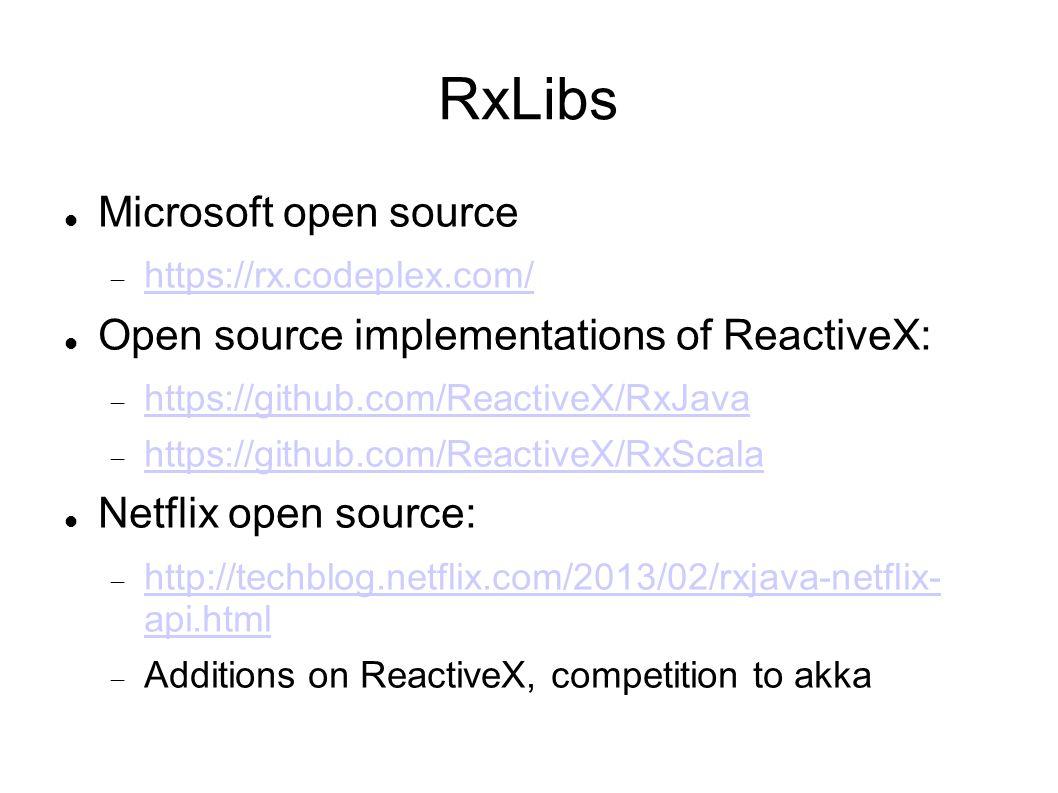 RxLibs Microsoft open source  https://rx.codeplex.com/ https://rx.codeplex.com/ Open source implementations of ReactiveX:  https://github.com/ReactiveX/RxJava https://github.com/ReactiveX/RxJava  https://github.com/ReactiveX/RxScala https://github.com/ReactiveX/RxScala Netflix open source:  http://techblog.netflix.com/2013/02/rxjava-netflix- api.html http://techblog.netflix.com/2013/02/rxjava-netflix- api.html  Additions on ReactiveX, competition to akka