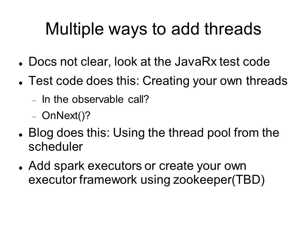 Multiple ways to add threads Docs not clear, look at the JavaRx test code Test code does this: Creating your own threads  In the observable call.
