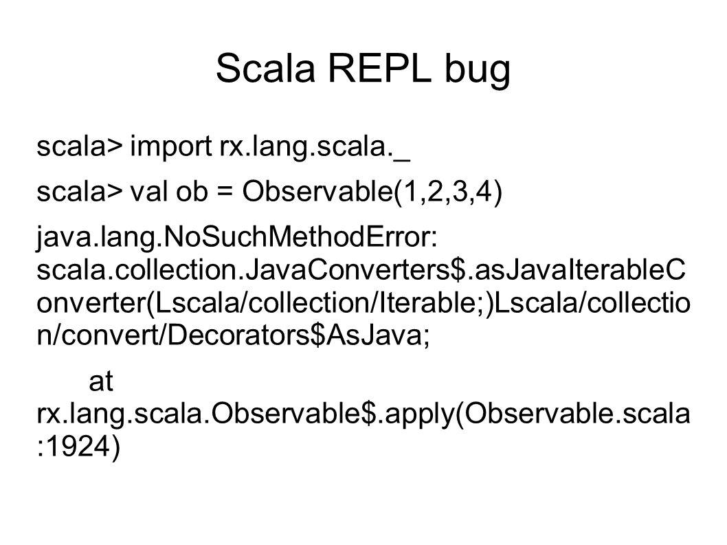 Scala REPL bug scala> import rx.lang.scala._ scala> val ob = Observable(1,2,3,4) java.lang.NoSuchMethodError: scala.collection.JavaConverters$.asJavaIterableC onverter(Lscala/collection/Iterable;)Lscala/collectio n/convert/Decorators$AsJava; at rx.lang.scala.Observable$.apply(Observable.scala :1924)