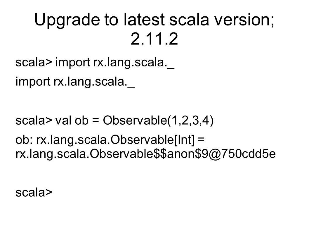 Upgrade to latest scala version; 2.11.2 scala> import rx.lang.scala._ import rx.lang.scala._ scala> val ob = Observable(1,2,3,4) ob: rx.lang.scala.Observable[Int] = rx.lang.scala.Observable$$anon$9@750cdd5e scala>