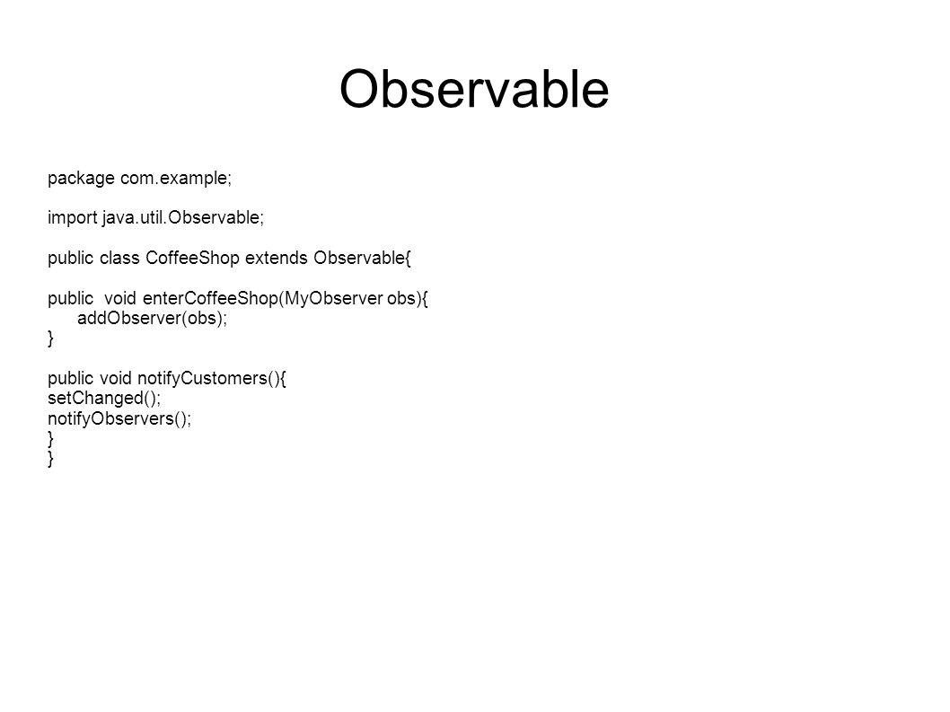 Observable package com.example; import java.util.Observable; public class CoffeeShop extends Observable{ public void enterCoffeeShop(MyObserver obs){ addObserver(obs); } public void notifyCustomers(){ setChanged(); notifyObservers(); }