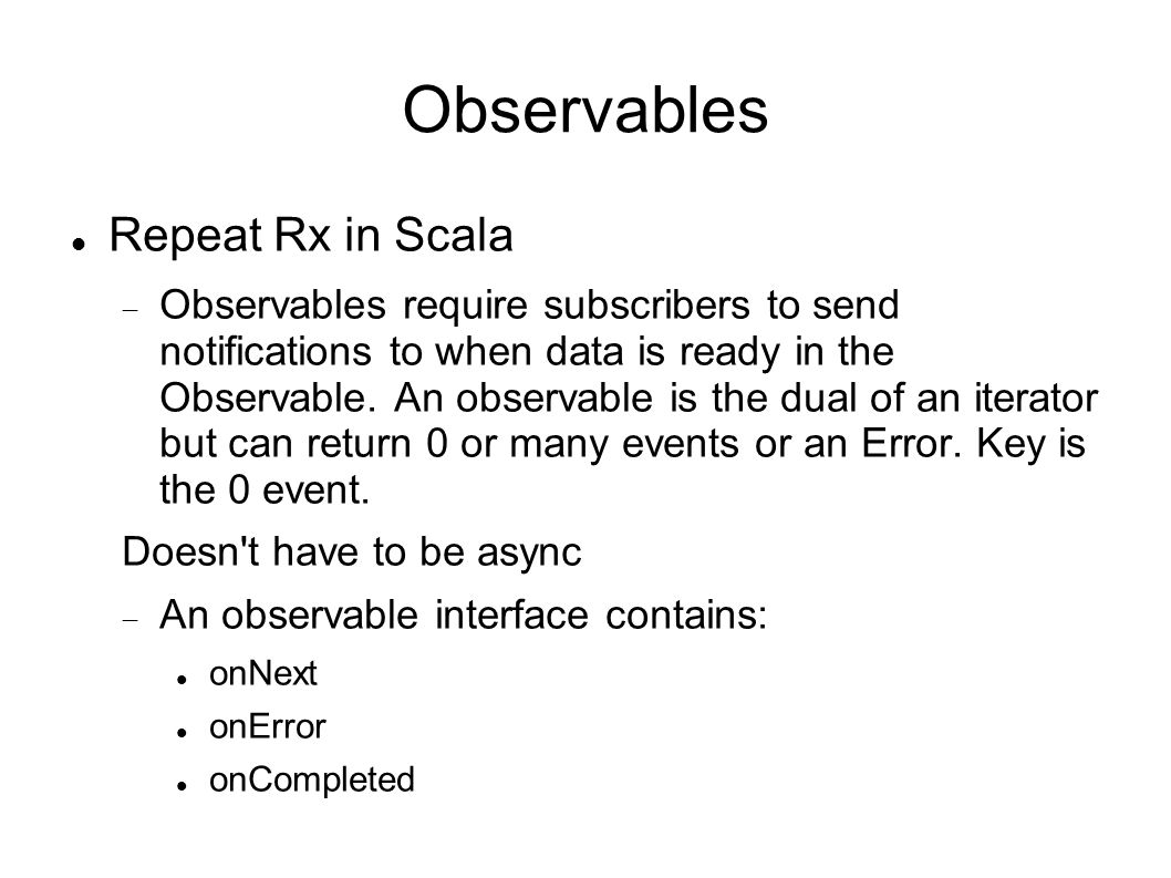 Observables Repeat Rx in Scala  Observables require subscribers to send notifications to when data is ready in the Observable.