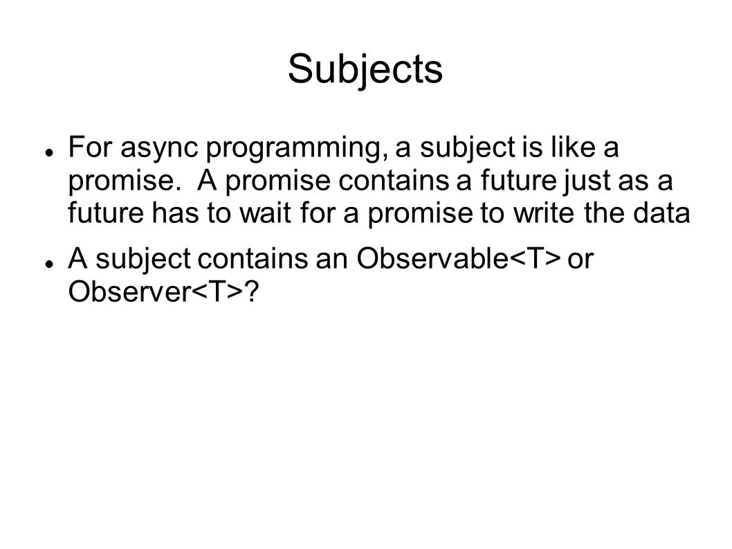 Subjects For async programming, a subject is like a promise.