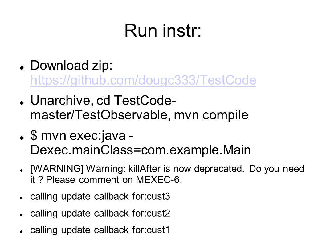 Run instr: Download zip: https://github.com/dougc333/TestCode https://github.com/dougc333/TestCode Unarchive, cd TestCode- master/TestObservable, mvn compile $ mvn exec:java - Dexec.mainClass=com.example.Main [WARNING] Warning: killAfter is now deprecated.