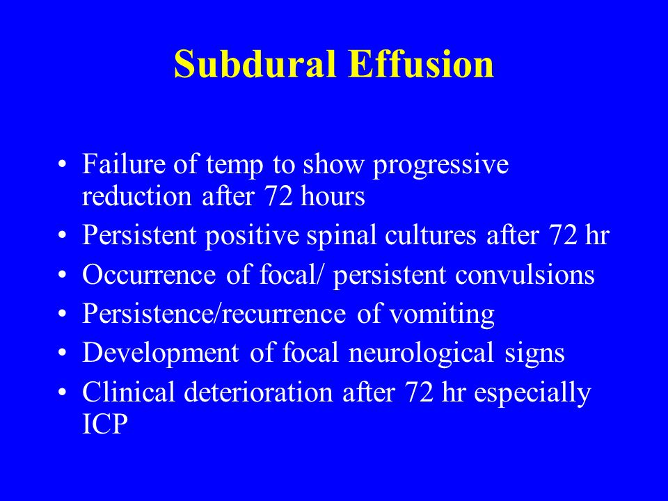 Subdural Effusion Failure of temp to show progressive reduction after 72 hours Persistent positive spinal cultures after 72 hr Occurrence of focal/ pe