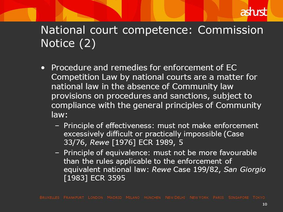 B RUXELLES F RANKFURT L ONDON M ADRID M ILANO MÜNCHEN N EW D ELHI N EW Y ORK P ARIS S INGAPORE T OKYO 10 National court competence: Commission Notice (2) Procedure and remedies for enforcement of EC Competition Law by national courts are a matter for national law in the absence of Community law provisions on procedures and sanctions, subject to compliance with the general principles of Community law: –Principle of effectiveness: must not make enforcement excessively difficult or practically impossible (Case 33/76, Rewe [1976] ECR 1989, 5 –Principle of equivalence: must not be more favourable than the rules applicable to the enforcement of equivalent national law: Rewe Case 199/82, San Giorgio [1983] ECR 3595