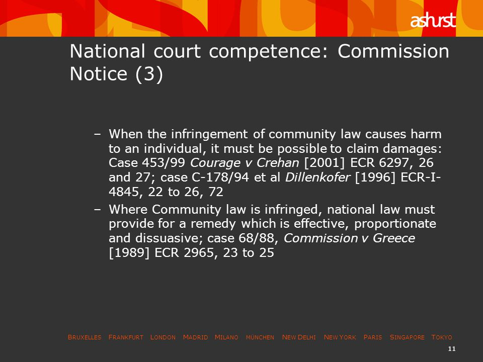 B RUXELLES F RANKFURT L ONDON M ADRID M ILANO MÜNCHEN N EW D ELHI N EW Y ORK P ARIS S INGAPORE T OKYO 12 National court competence: Commission Notice (4) Community law may expressly impinge on national procedure and remedies: –to permit national courts to ask for the Commission s opinion on questions concerning the application of EC Competition Law (paras 27 to 30) –to oblige national courts to allow the Commission and NCAs to submit written observations (paras 31 to 35), and conflicting national rules must be set aside