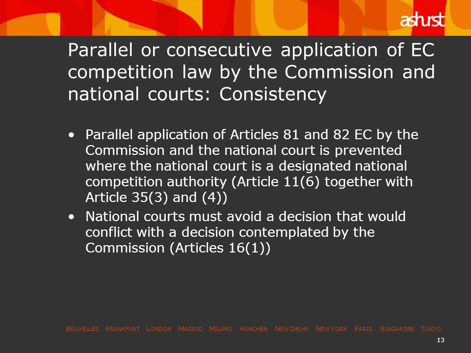 B RUXELLES F RANKFURT L ONDON M ADRID M ILANO MÜNCHEN N EW D ELHI N EW Y ORK P ARIS S INGAPORE T OKYO 14 Parallel or consecutive application of EC competition law by the Commission and national courts: Consistency (2) A national court, therefore, may ask the Commission whether it has initiated proceedings (which the Commission makes public under Article 2(2) when it is initiating a procedure for the adoption of a decision under Articles 7 to 10); about the progress of the proceedings and the likelihood of a decision (para 21 of a notice); and the national court may stay its proceedings for reasons of legal certainty until the Commission has reached a decision