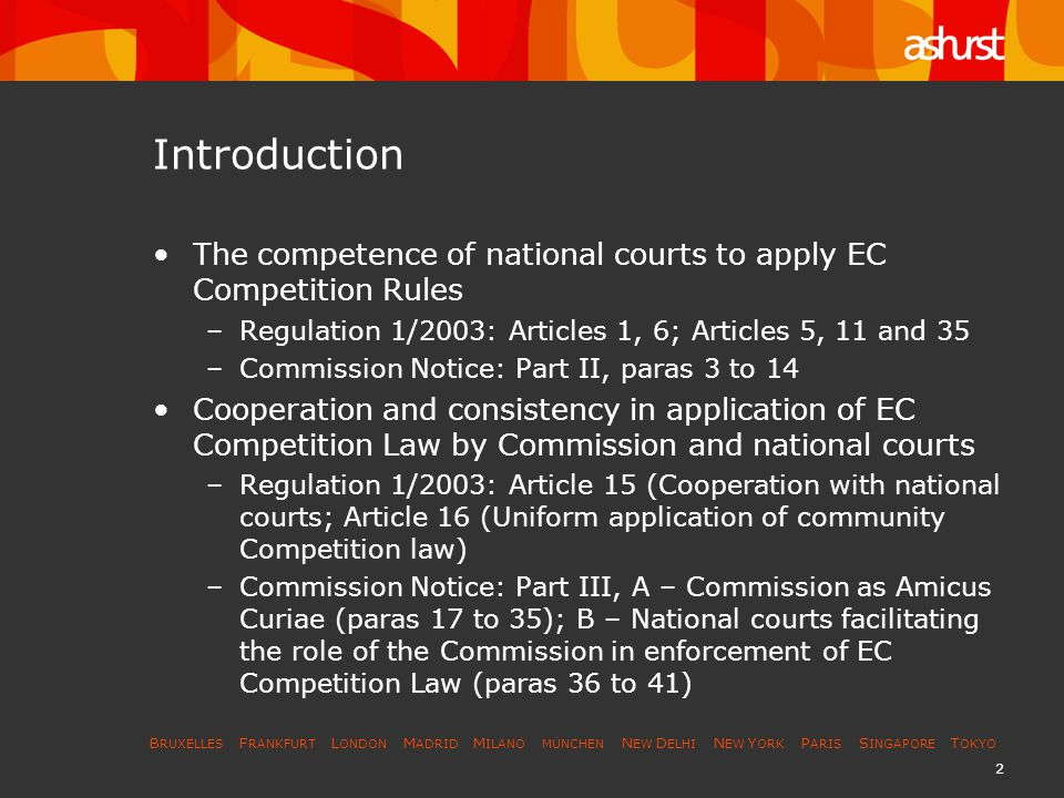 B RUXELLES F RANKFURT L ONDON M ADRID M ILANO MÜNCHEN N EW D ELHI N EW Y ORK P ARIS S INGAPORE T OKYO 2 Introduction The competence of national courts to apply EC Competition Rules –Regulation 1/2003: Articles 1, 6; Articles 5, 11 and 35 –Commission Notice: Part II, paras 3 to 14 Cooperation and consistency in application of EC Competition Law by Commission and national courts –Regulation 1/2003: Article 15 (Cooperation with national courts; Article 16 (Uniform application of community Competition law) –Commission Notice: Part III, A – Commission as Amicus Curiae (paras 17 to 35); B – National courts facilitating the role of the Commission in enforcement of EC Competition Law (paras 36 to 41)