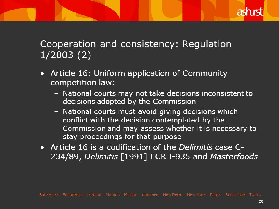 B RUXELLES F RANKFURT L ONDON M ADRID M ILANO MÜNCHEN N EW D ELHI N EW Y ORK P ARIS S INGAPORE T OKYO 20 Cooperation and consistency: Regulation 1/2003 (2) Article 16: Uniform application of Community competition law: –National courts may not take decisions inconsistent to decisions adopted by the Commission –National courts must avoid giving decisions which conflict with the decision contemplated by the Commission and may assess whether it is necessary to stay proceedings for that purpose Article 16 is a codification of the Delimitis case C- 234/89, Delimitis [1991] ECR I-935 and Masterfoods