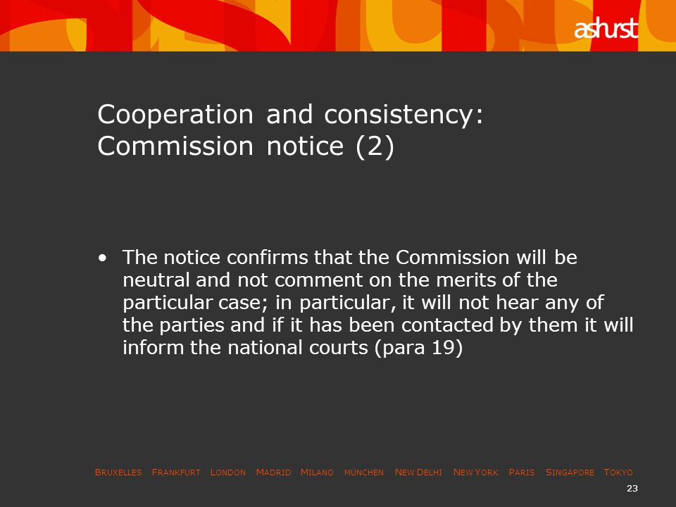 B RUXELLES F RANKFURT L ONDON M ADRID M ILANO MÜNCHEN N EW D ELHI N EW Y ORK P ARIS S INGAPORE T OKYO 24 Cooperation and consistency: Commission notice (3) The Commission s duty to transmit information –The Notice confirms that a national court may ask the Commission for documents in its possession or for information of a procedural nature to enable it to discover whether a case is pending, whether the Commission has initiated a procedure or whether it has already taken a position, and when a decision is likely to be taken.