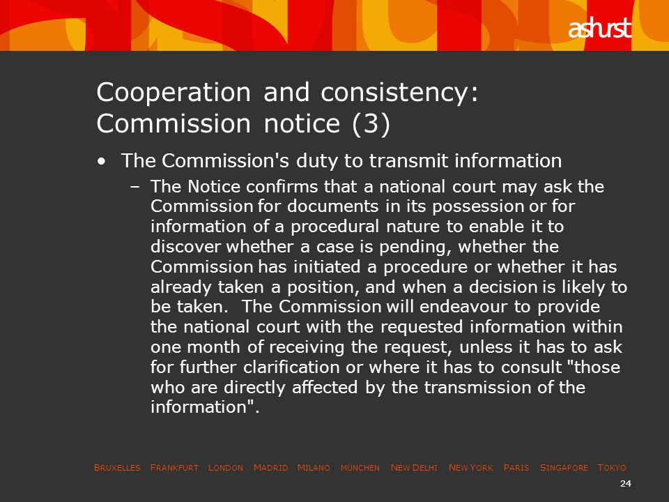 B RUXELLES F RANKFURT L ONDON M ADRID M ILANO MÜNCHEN N EW D ELHI N EW Y ORK P ARIS S INGAPORE T OKYO 25 Cooperation and consistency: Commission notice (4) –However, the Commission has to uphold the guarantees given by Article 287 EC, which prevents it from disclosing information covered by the obligation of professional secrecy .
