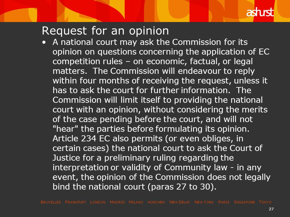 B RUXELLES F RANKFURT L ONDON M ADRID M ILANO MÜNCHEN N EW D ELHI N EW Y ORK P ARIS S INGAPORE T OKYO 27 Request for an opinion A national court may ask the Commission for its opinion on questions concerning the application of EC competition rules – on economic, factual, or legal matters.