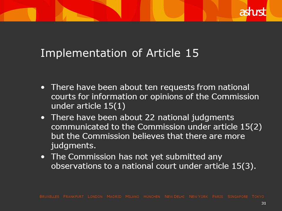 B RUXELLES F RANKFURT L ONDON M ADRID M ILANO MÜNCHEN N EW D ELHI N EW Y ORK P ARIS S INGAPORE T OKYO 31 Implementation of Article 15 There have been about ten requests from national courts for information or opinions of the Commission under article 15(1) There have been about 22 national judgments communicated to the Commission under article 15(2) but the Commission believes that there are more judgments.
