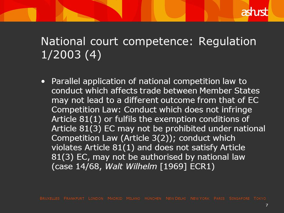 B RUXELLES F RANKFURT L ONDON M ADRID M ILANO MÜNCHEN N EW D ELHI N EW Y ORK P ARIS S INGAPORE T OKYO 7 National court competence: Regulation 1/2003 (4) Parallel application of national competition law to conduct which affects trade between Member States may not lead to a different outcome from that of EC Competition Law: Conduct which does not infringe Article 81(1) or fulfils the exemption conditions of Article 81(3) EC may not be prohibited under national Competition Law (Article 3(2)); conduct which violates Article 81(1) and does not satisfy Article 81(3) EC, may not be authorised by national law (case 14/68, Walt Wilhelm [1969] ECR1)