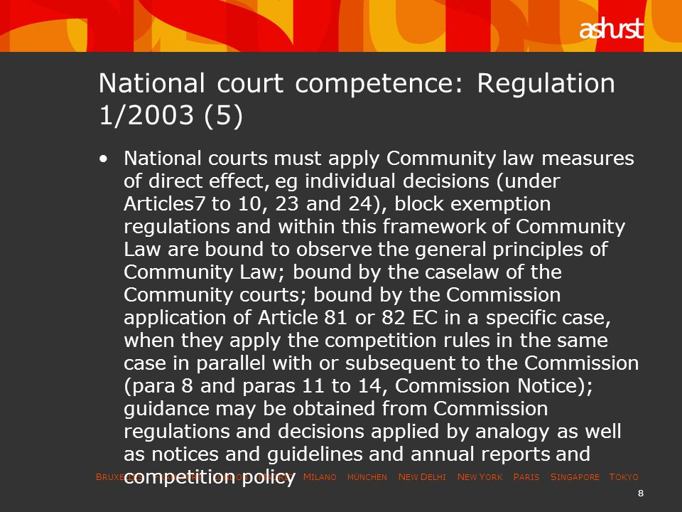 B RUXELLES F RANKFURT L ONDON M ADRID M ILANO MÜNCHEN N EW D ELHI N EW Y ORK P ARIS S INGAPORE T OKYO 8 National court competence: Regulation 1/2003 (5) National courts must apply Community law measures of direct effect, eg individual decisions (under Articles7 to 10, 23 and 24), block exemption regulations and within this framework of Community Law are bound to observe the general principles of Community Law; bound by the caselaw of the Community courts; bound by the Commission application of Article 81 or 82 EC in a specific case, when they apply the competition rules in the same case in parallel with or subsequent to the Commission (para 8 and paras 11 to 14, Commission Notice); guidance may be obtained from Commission regulations and decisions applied by analogy as well as notices and guidelines and annual reports and competition policy